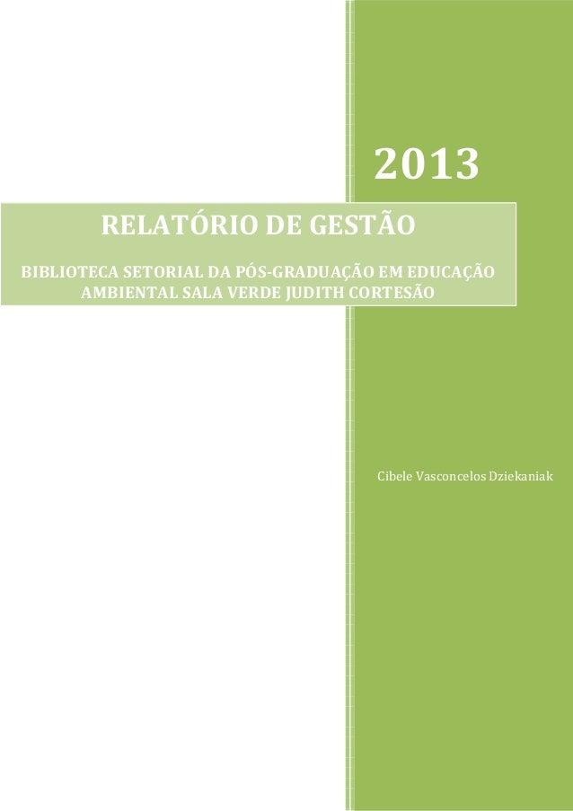 2013 RELATÓRIO DE GESTÃO BIBLIOTECA SETORIAL DA PÓS-GRADUAÇÃO EM EDUCAÇÃO AMBIENTAL SALA VERDE JUDITH CORTESÃO  Cibele Vas...
