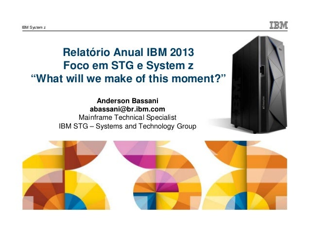 "IBM System z  Relatório Anual IBM 2013 Foco em STG e System z ""What will we make of this moment?"" Anderson Bassani abassan..."