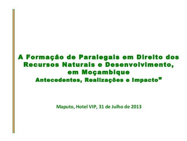 A Formação de Paralegais em Direito dos Recursos Naturais e Desenvolvimento, em Moçambique Antecedentes, Realizações e Imp...