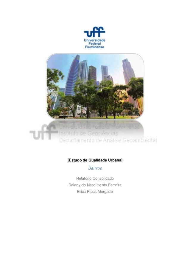 [Estudo de Qualidade Urbana]          Bairros    Relatório ConsolidadoDaiany do Nascimento Ferreira    Erica Pipas Morgado