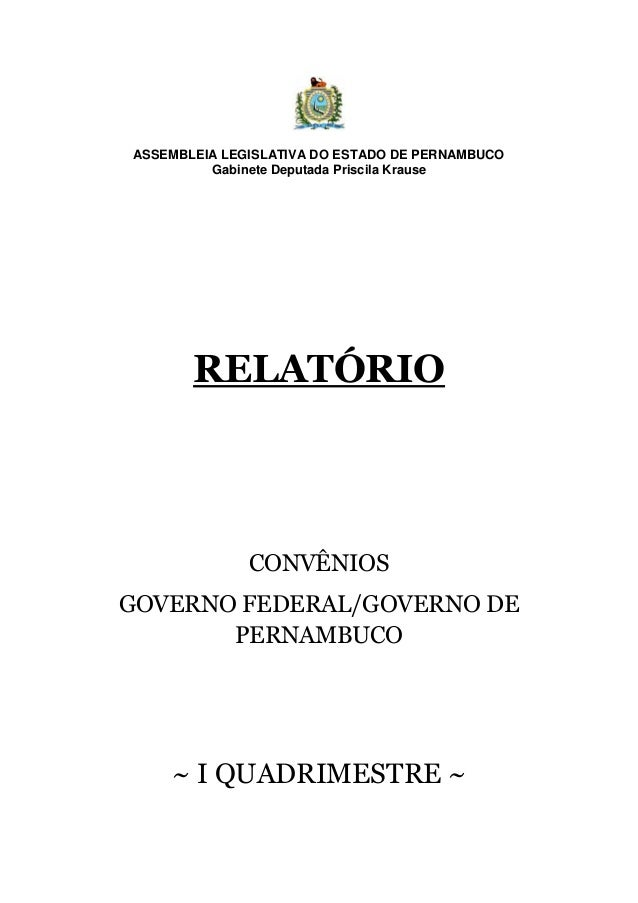 ASSEMBLEIA LEGISLATIVA DO ESTADO DE PERNAMBUCO Gabinete Deputada Priscila Krause RELATÓRIO CONVÊNIOS GOVERNO FEDERAL/GOVER...