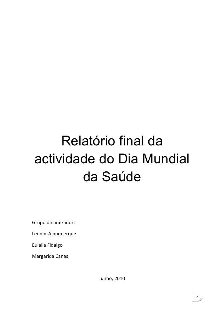 Relatório final da  actividade do Dia Mundial          da Saúde   Grupo dinamizador:  Leonor Albuquerque  Eulália Fidalgo ...