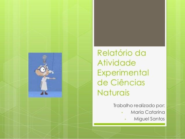 Relatório da Atividade Experimental de Ciências Naturais Trabalho realizado por: • Maria Catarina • Miguel Santos