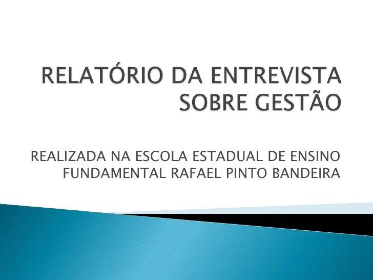 RELATÓRIO DA ENTREVISTA SOBRE GESTÃO <br />REALIZADA NA ESCOLA ESTADUAL DE ENSINO FUNDAMENTAL RAFAEL PINTO BANDEIRA<br />