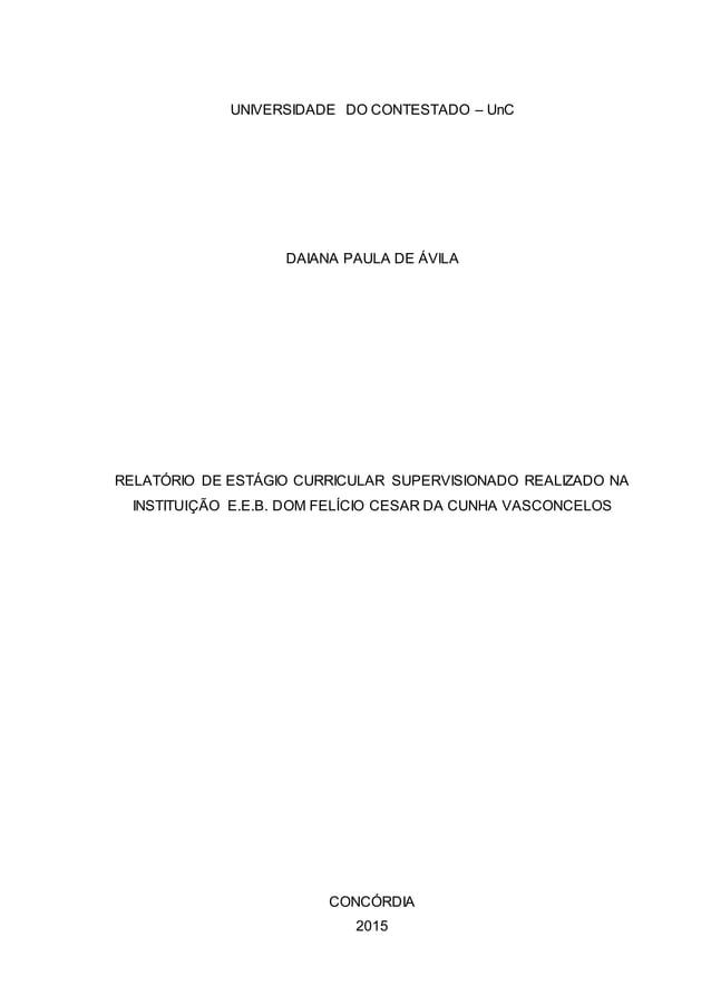 UNIVERSIDADE DO CONTESTADO – UnC DAIANA PAULA DE ÁVILA RELATÓRIO DE ESTÁGIO CURRICULAR SUPERVISIONADO REALIZADO NA INSTITU...