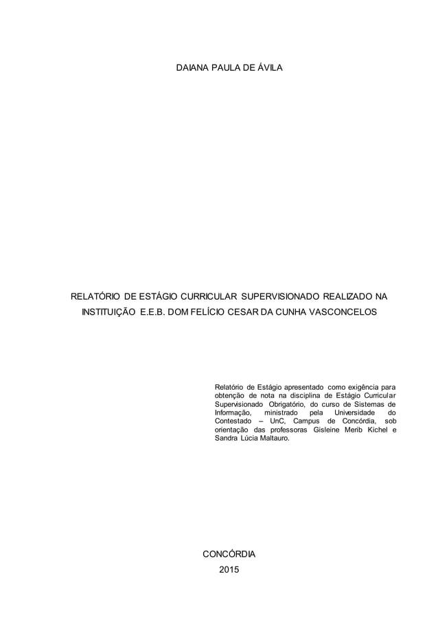 DAIANA PAULA DE ÁVILA RELATÓRIO DE ESTÁGIO CURRICULAR SUPERVISIONADO REALIZADO NA INSTITUIÇÃO E.E.B. DOM FELÍCIO CESAR DA ...