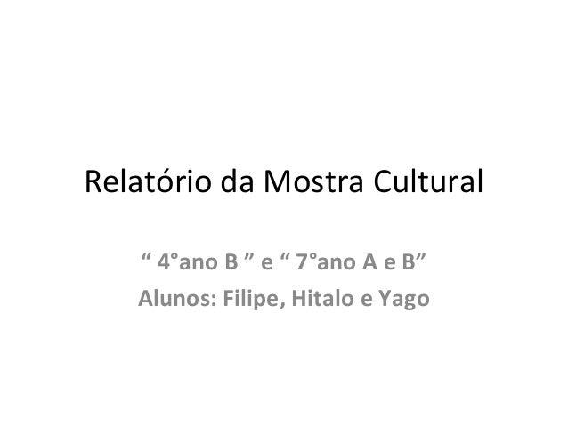 """Relatório da Mostra Cultural """" 4°ano B """" e """" 7°ano A e B"""" Alunos: Filipe, Hitalo e Yago"""