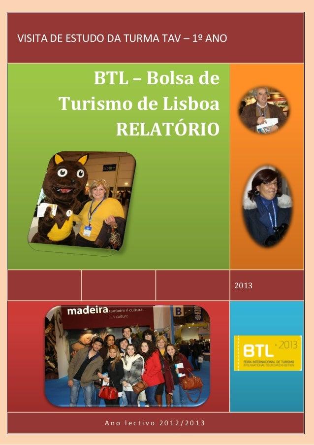 A n o l e c t i v o 2 0 1 2 / 2 0 1 3 2013 BTL – Bolsa de Turismo de Lisboa RELATÓRIO VISITA DE ESTUDO DA TURMA TAV – 1º A...