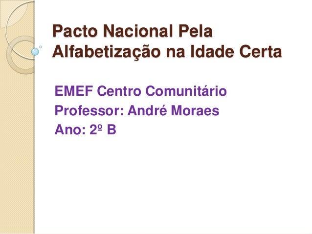 Pacto Nacional Pela Alfabetização na Idade Certa EMEF Centro Comunitário Professor: André Moraes Ano: 2º B