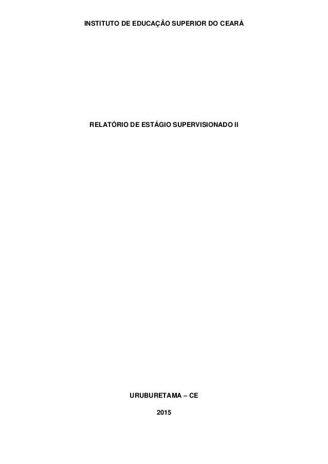 INSTITUTO DE EDUCAÇÃO SUPERIOR DO CEARÁ RELATÓRIO DE ESTÁGIO SUPERVISIONADO II URUBURETAMA – CE 2015