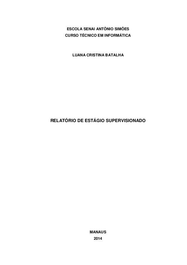 ESCOLA SENAI ANTÔNIO SIMÕES CURSO TÉCNICO EM INFORMÁTICA LUANA CRISTINA BATALHA RELATÓRIO DE ESTÁGIO SUPERVISIONADO MANAUS...