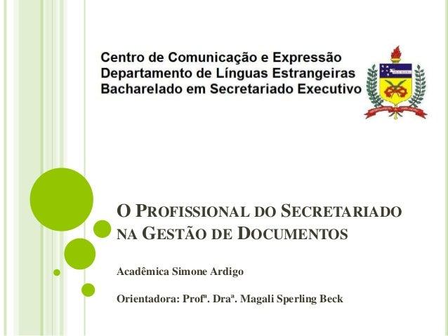 O PROFISSIONAL DO SECRETARIADO NA GESTÃO DE DOCUMENTOS Acadêmica Simone Ardigo Orientadora: Profª. Draª. Magali Sperling B...