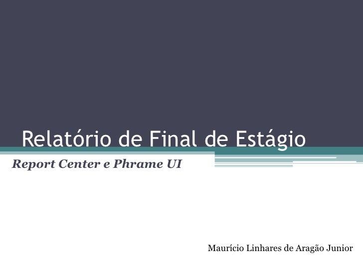 Relatório de Final de Estágio<br />Report Center e PhrameUI<br />Maurício Linhares de Aragão Junior<br />