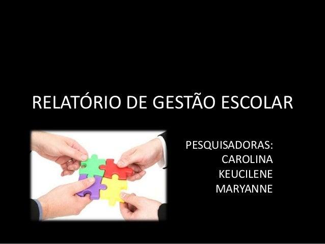 RELATÓRIO DE GESTÃO ESCOLAR  PESQUISADORAS:  CAROLINA  KEUCILENE  MARYANNE