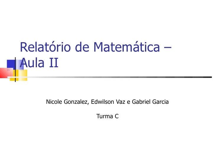 Relatório de Matemática – Aula II Nicole Gonzalez, Edwilson Vaz e Gabriel Garcia Turma C