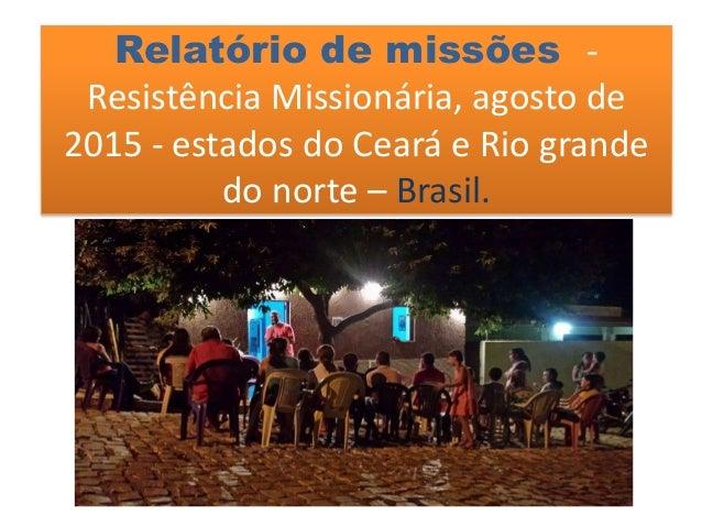 Relatório de missões - Resistência Missionária, agosto de 2015 - estados do Ceará e Rio grande do norte – Brasil.