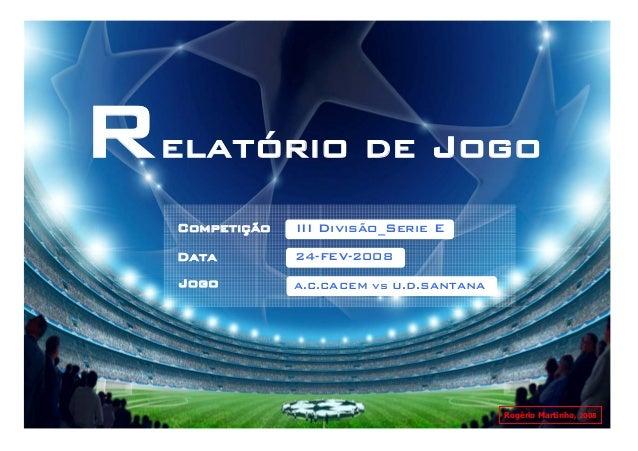Relatório de Jogo   Competição   III Divisão_Serie E   Data         24-FEV-2008   Jogo         A.C.CACEM vs U.D.SANTANA   ...