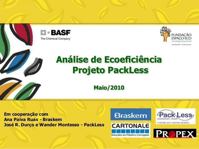 Análise de Ecoeficiência Projeto PackLess Maio/2010  Em cooperação com Ana Paiva Ruas - Braskem José R. Durço e Wander Mon...