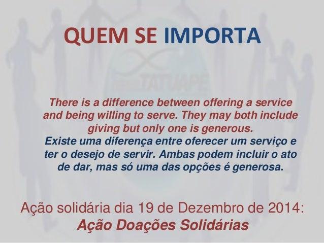 QUEM SE IMPORTA Ação solidária dia 19 de Dezembro de 2014: Ação Doações Solidárias There is a difference between offering ...