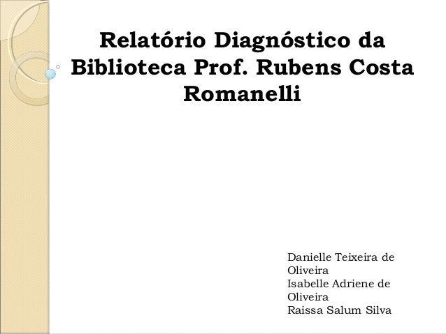 Relatório Diagnóstico da Biblioteca Prof. Rubens Costa Romanelli Danielle Teixeira de Oliveira Isabelle Adriene de Oli...