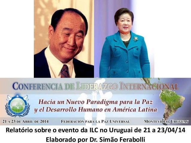 Relatório sobre o evento da ILC no Uruguai de 21 a 23/04/14 Elaborado por Dr. Simão Ferabolli