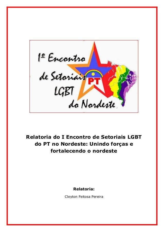 Relatoria do I Encontro de Setoriais LGBT do PT no Nordeste: Unindo forças e fortalecendo o nordeste Relatoria: Cleyton Fe...