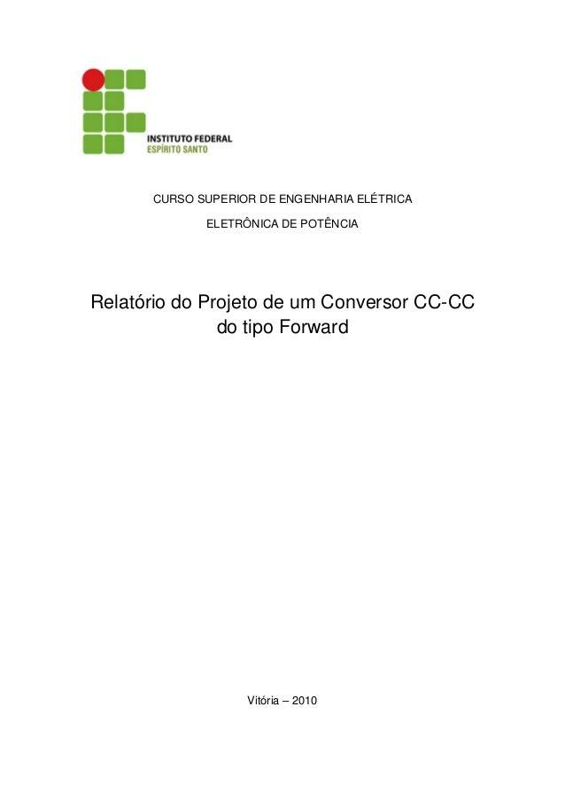 CURSO SUPERIOR DE ENGENHARIA ELÉTRICA ELETRÔNICA DE POTÊNCIA Relatório do Projeto de um Conversor CC-CC do tipo Forward Vi...