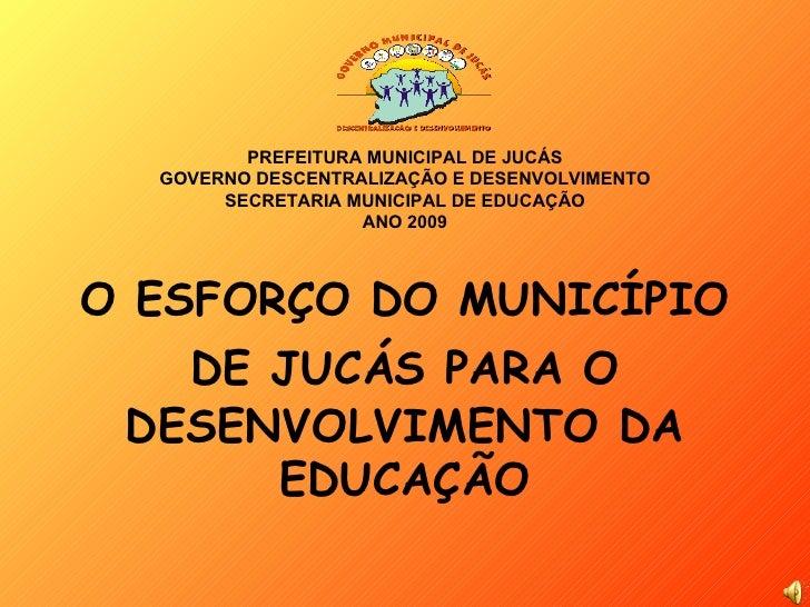 PREFEITURA MUNICIPAL DE JUCÁS GOVERNO DESCENTRALIZAÇÃO E DESENVOLVIMENTO SECRETARIA MUNICIPAL DE EDUCAÇÃO ANO 2009 O ESFOR...