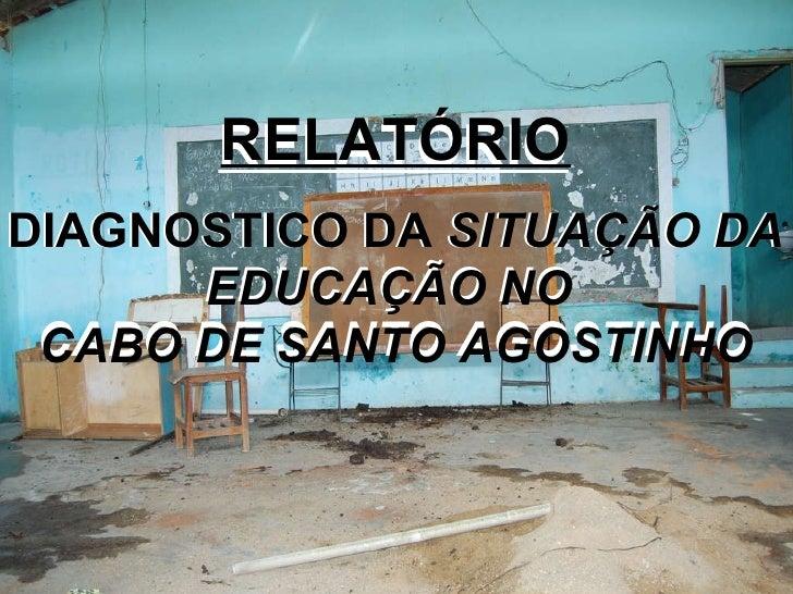 RELATÓRIO DIAGNOSTICO DA  SITUAÇÃO DA EDUCAÇÃO NO  CABO DE SANTO AGOSTINHO RELATÓRIO DIAGNOSTICO DA  SITUAÇÃO DA EDUCAÇÃO ...