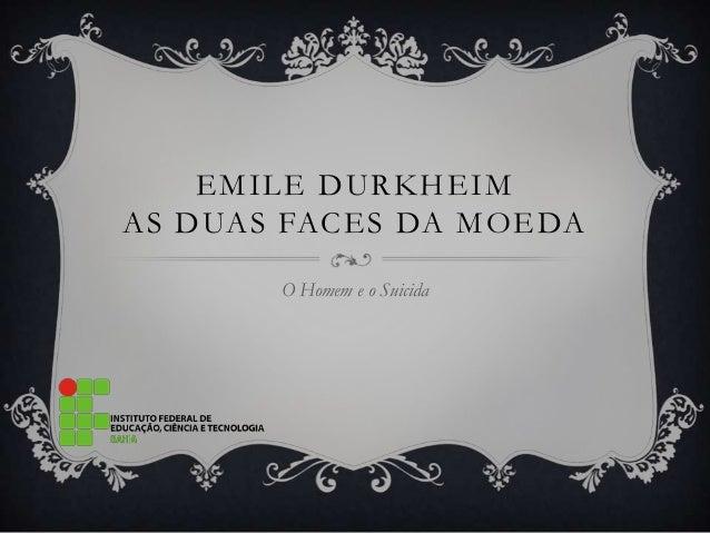EMILE DURKHEIMAS DUAS FACES DA MOEDA       O Homem e o Suicida