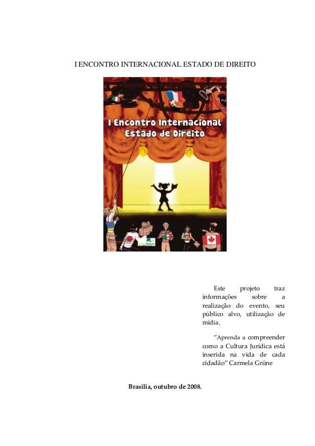 I ENCONTRO INTERNACIONAL ESTADO DE DIREITO  Este projeto traz informações sobre a realização do evento, seu público alvo, ...