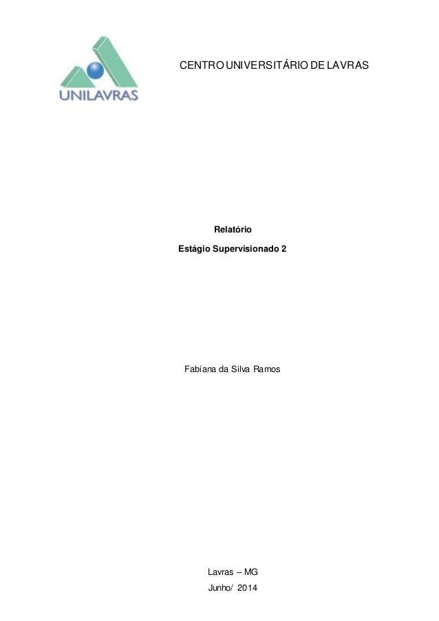 CENTRO UNIVERSITÁRIO DE LAVRAS Relatório Estágio Supervisionado 2 Fabiana da Silva Ramos Lavras – MG Junho/ 2014