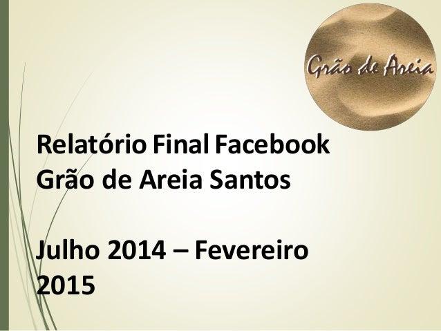 Relatório FinalFacebook Grão de Areia Santos Julho 2014 – Fevereiro 2015