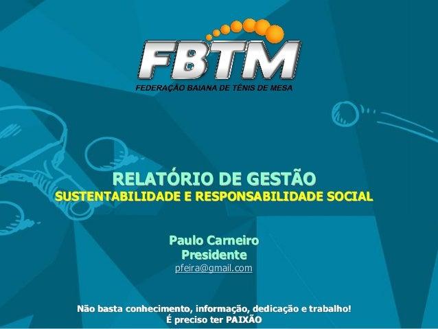 RELATÓRIO DE GESTÃO SUSTENTABILIDADE E RESPONSABILIDADE SOCIAL Paulo Carneiro Presidente pfeira@gmail.com Não basta conhec...