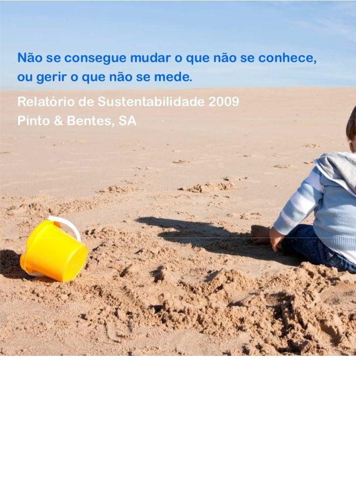 Não se consegue mudar o que não se conhece,ou gerir o que não se mede.Relatório de Sustentabilidade 2009Pinto & Bentes, SA...