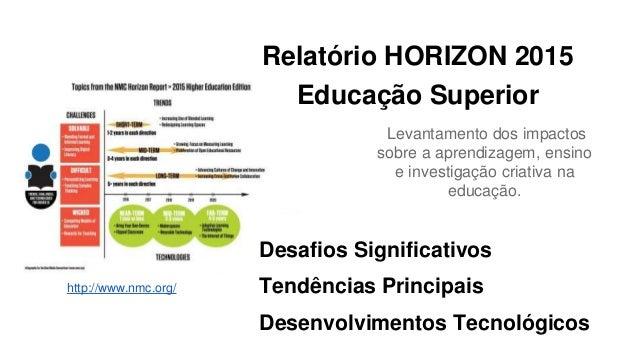 Relatório HORIZON 2015 Educação Superior Levantamento dos impactos sobre a aprendizagem, ensino e investigação criativa na...