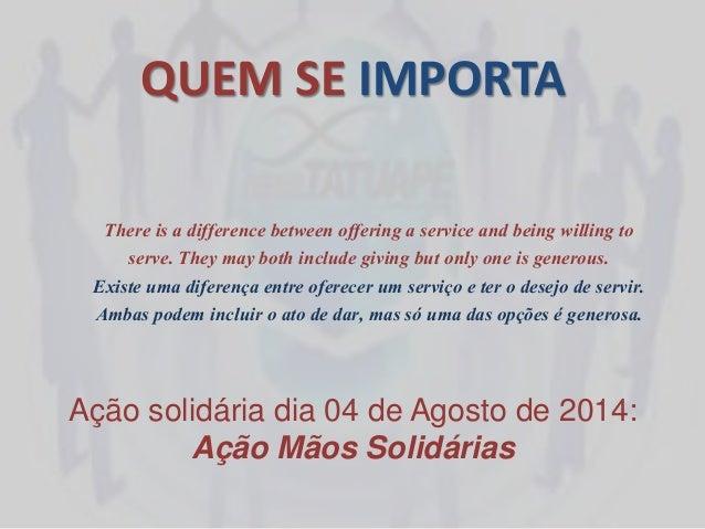 QUEM SE IMPORTA Ação solidária dia 04 de Agosto de 2014: Ação Mãos Solidárias There is a difference between offering a ser...