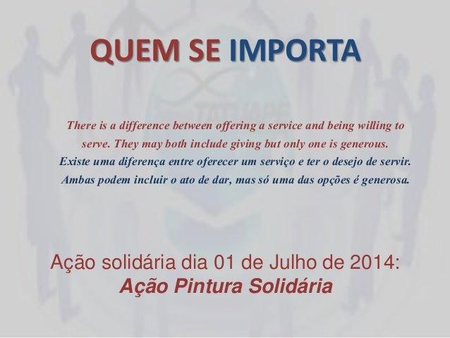 QUEM SE IMPORTA Ação solidária dia 01 de Julho de 2014: Ação Pintura Solidária There is a difference between offering a se...