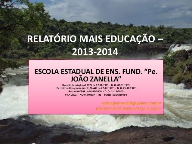 """RELATÓRIO MAIS EDUCAÇÃO –  2013-2014  ESCOLA ESTADUAL DE ENS. FUND. """"Pe.  JOÃO ZANELLA""""  Decreto de criação nº 7675 de 07-..."""