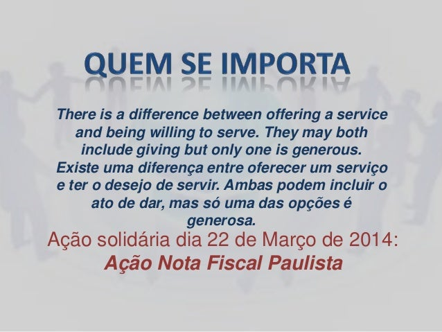 Ação solidária dia 22 de Março de 2014: Ação Nota Fiscal Paulista There is a difference between offering a service and bei...