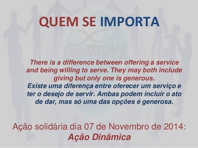 QUEM SE IMPORTA Ação solidária dia 07 de Novembro de 2014: Ação Dinâmica There is a difference between offering a service ...