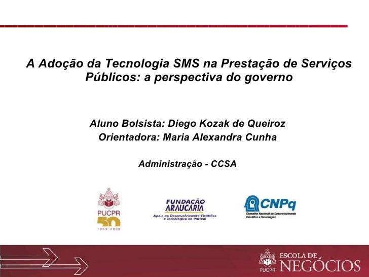 A Adoção da Tecnologia SMS na Prestação de Serviços Públicos: a perspectiva do governo <ul><li>Aluno Bolsista: Diego Kozak...