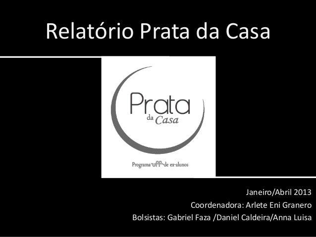 Relatório Prata da CasaJaneiro/Abril 2013Coordenadora: Arlete Eni GraneroBolsistas: Gabriel Faza /Daniel Caldeira/Anna Luisa