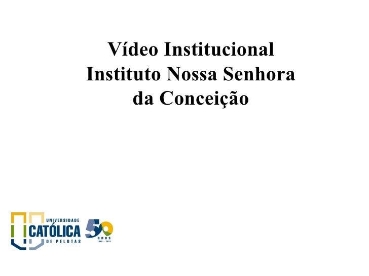<ul><ul><li>Vídeo Institucional Instituto Nossa Senhora da Conceição </li></ul></ul><ul><li> </li></ul>
