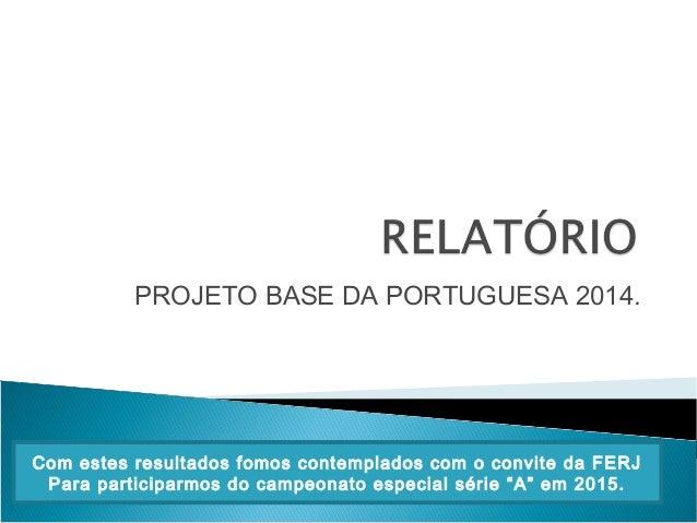 PROJETO BASE DA PORTUGUESA 2014. Com estes resultados fomos contemplados com o convite da FERJ Para participarmos do campe...