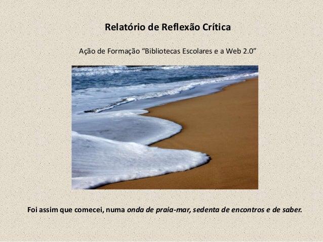 """Relatório de Reflexão CríticaAção de Formação """"Bibliotecas Escolares e a Web 2.0""""Foi assim que comecei, numa onda de praia..."""