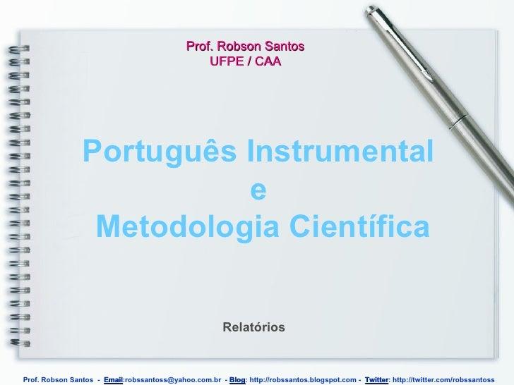 Português Instrumental  e  Metodologia Científica Prof. Robson Santos UFPE / CAA Relatórios Prof. Robson Santos  -  Email ...