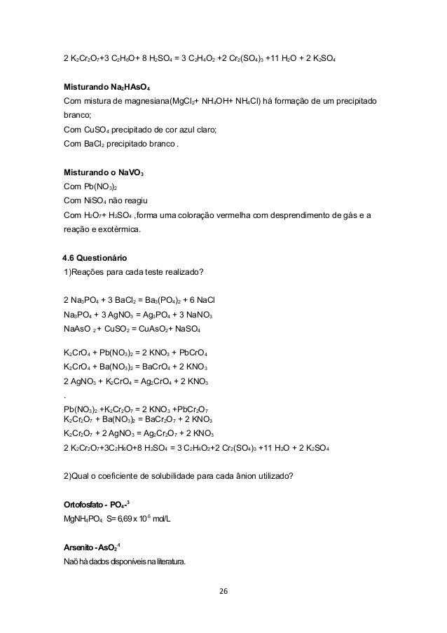 2 K2Cr2O7+3 C2H6O+ 8 H2SO4 = 3 C2H4O2 +2 Cr2(SO4)3 +11 H2O + 2 K2SO4Misturando Na2HAsO4Com mistura de magnesiana(MgCl2+ NH...