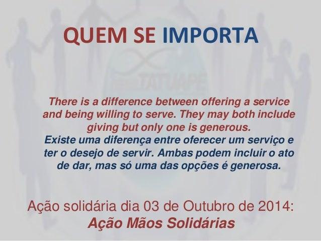QUEM SE IMPORTA Ação solidária dia 03 de Outubro de 2014: Ação Mãos Solidárias There is a difference between offering a se...