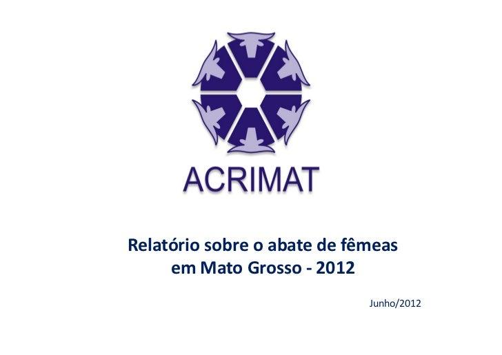 Relatório sobre o abate de fêmeas     em Mato Grosso - 2012                             Junho/2012